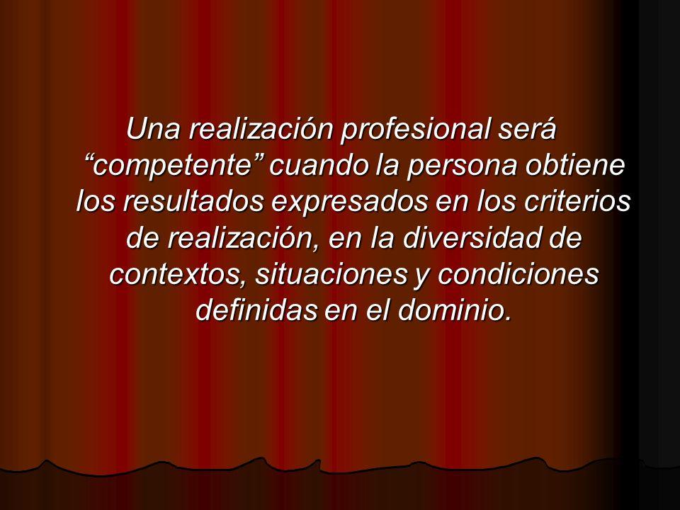 Una realización profesional será competente cuando la persona obtiene los resultados expresados en los criterios de realización, en la diversidad de contextos, situaciones y condiciones definidas en el dominio.