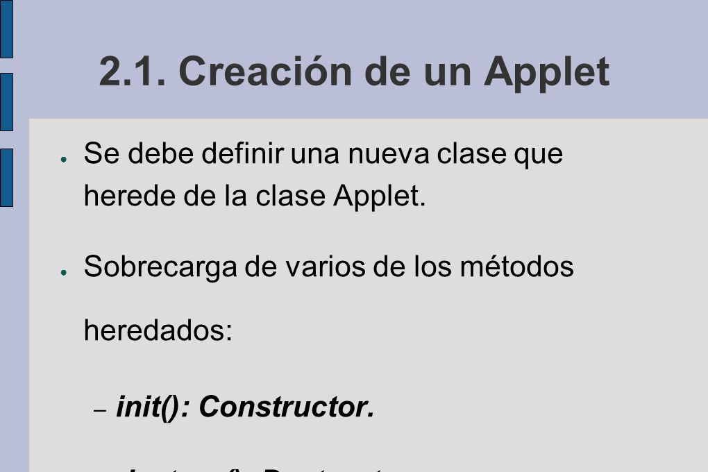 2.1. Creación de un Applet Se debe definir una nueva clase que herede de la clase Applet. Sobrecarga de varios de los métodos heredados: