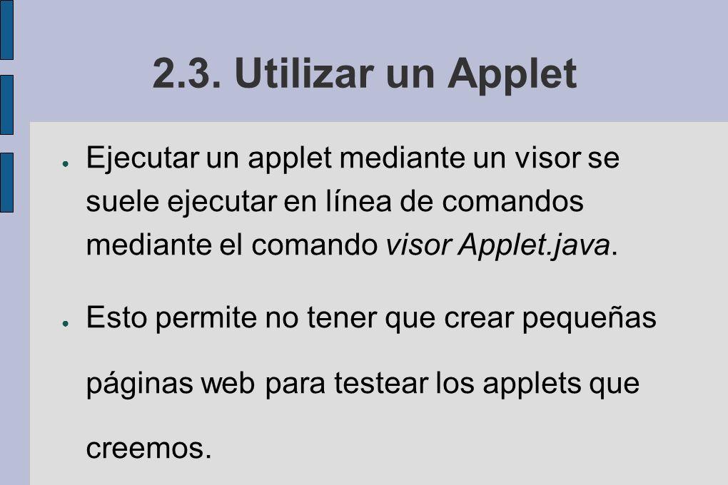 2.3. Utilizar un Applet Ejecutar un applet mediante un visor se suele ejecutar en línea de comandos mediante el comando visor Applet.java.