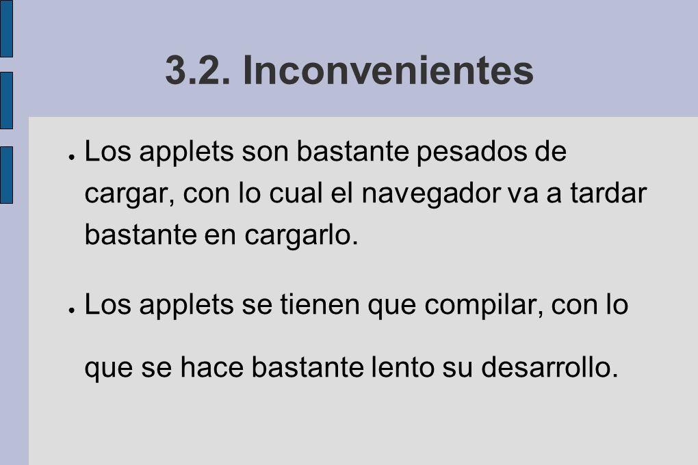 3.2. Inconvenientes Los applets son bastante pesados de cargar, con lo cual el navegador va a tardar bastante en cargarlo.