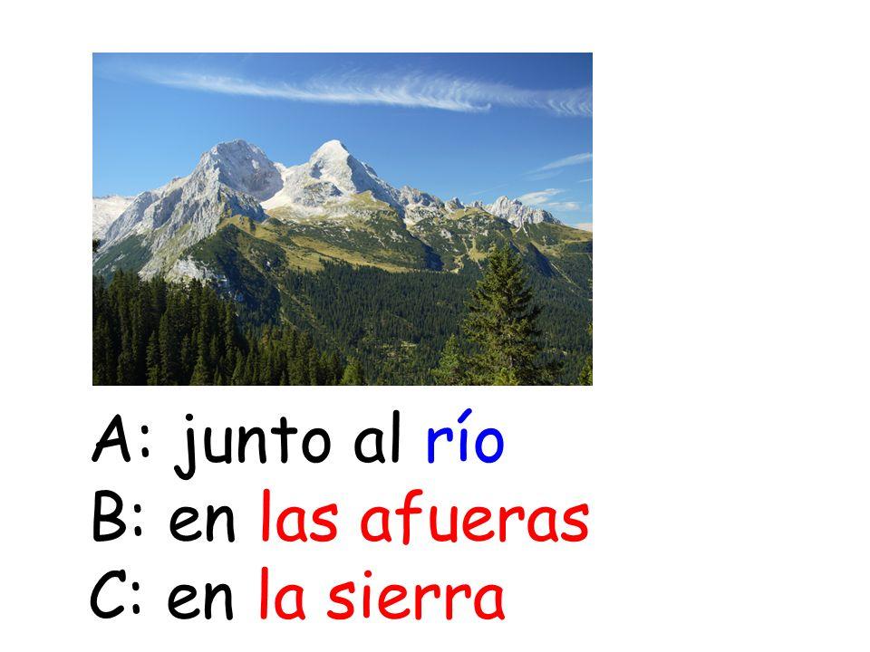 A: junto al río B: en las afueras C: en la sierra