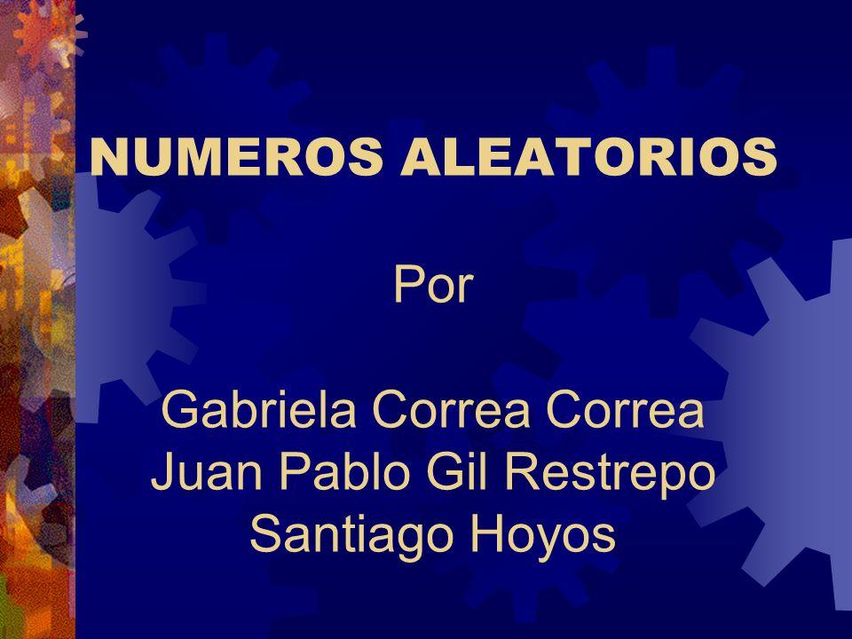 NUMEROS ALEATORIOS Por Gabriela Correa Correa Juan Pablo Gil Restrepo Santiago Hoyos