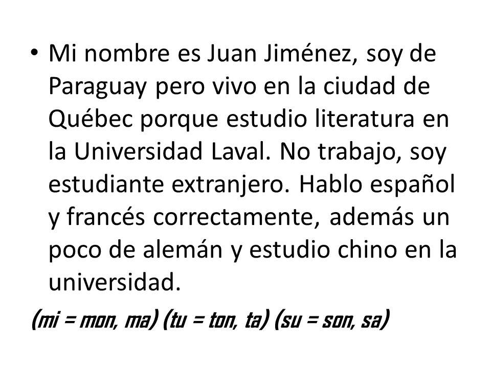 Mi nombre es Juan Jiménez, soy de Paraguay pero vivo en la ciudad de Québec porque estudio literatura en la Universidad Laval. No trabajo, soy estudiante extranjero. Hablo español y francés correctamente, además un poco de alemán y estudio chino en la universidad.