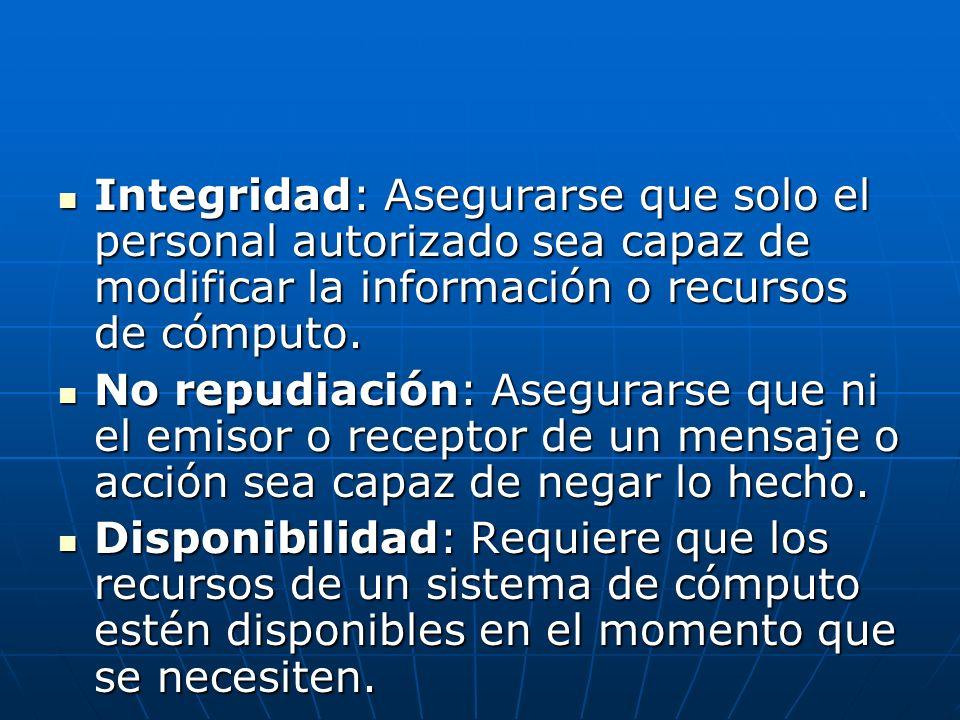 Integridad: Asegurarse que solo el personal autorizado sea capaz de modificar la información o recursos de cómputo.