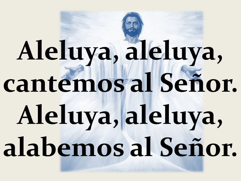 Aleluya, aleluya, cantemos al Señor.