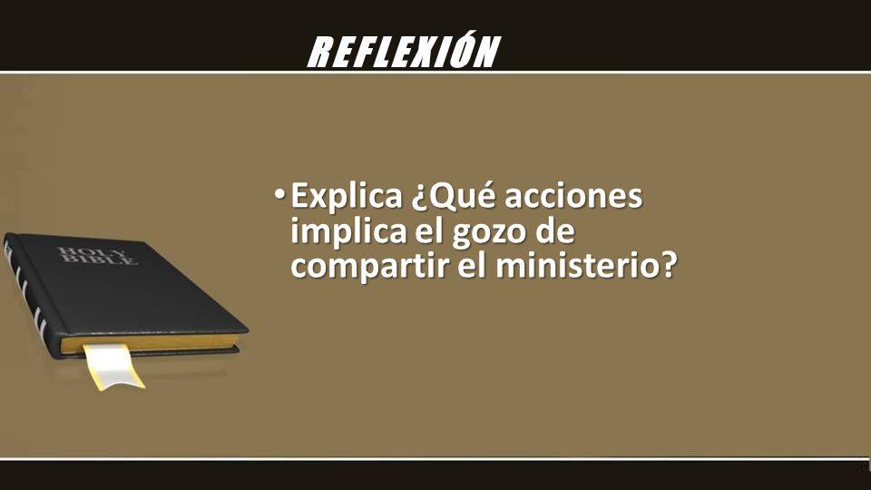 REFLEXIÓN Explica ¿Qué acciones implica el gozo de compartir el ministerio