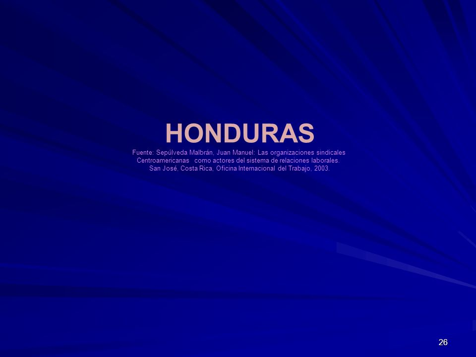 HONDURAS Fuente: Sepúlveda Malbrán, Juan Manuel: Las organizaciones sindicales. Centroamericanas como actores del sistema de relaciones laborales.