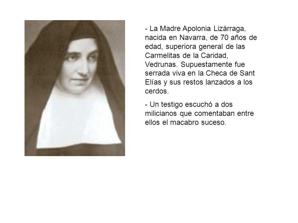 - La Madre Apolonia Lizárraga, nacida en Navarra, de 70 años de edad, superiora general de las Carmelitas de la Caridad, Vedrunas. Supuestamente fue serrada viva en la Checa de Sant Elías y sus restos lanzados a los cerdos.