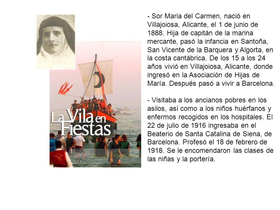 - Sor Maria del Carmen, nació en Villajoiosa, Alicante, el 1 de junio de 1888. Hija de capitán de la marina mercante, pasó la infancia en Santoña, San Vicente de la Barquera y Algorta, en la costa cantàbrica. De los 15 a los 24 años vivió en Villajoiosa, Alicante, donde ingresó en la Asociación de Hijas de María. Después pasó a vivir a Barcelona.
