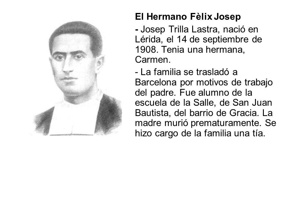El Hermano Fèlix Josep - Josep Trilla Lastra, nació en Lérida, el 14 de septiembre de 1908. Tenia una hermana, Carmen.