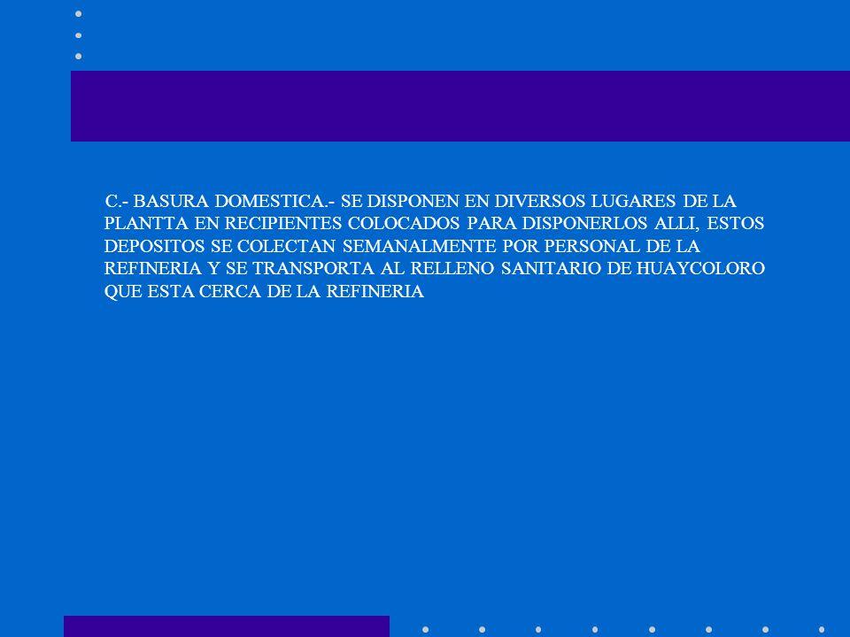 C.- BASURA DOMESTICA.- SE DISPONEN EN DIVERSOS LUGARES DE LA PLANTTA EN RECIPIENTES COLOCADOS PARA DISPONERLOS ALLI, ESTOS DEPOSITOS SE COLECTAN SEMANALMENTE POR PERSONAL DE LA REFINERIA Y SE TRANSPORTA AL RELLENO SANITARIO DE HUAYCOLORO QUE ESTA CERCA DE LA REFINERIA
