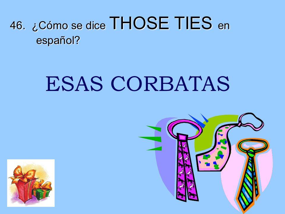 46. ¿Cómo se dice THOSE TIES en español