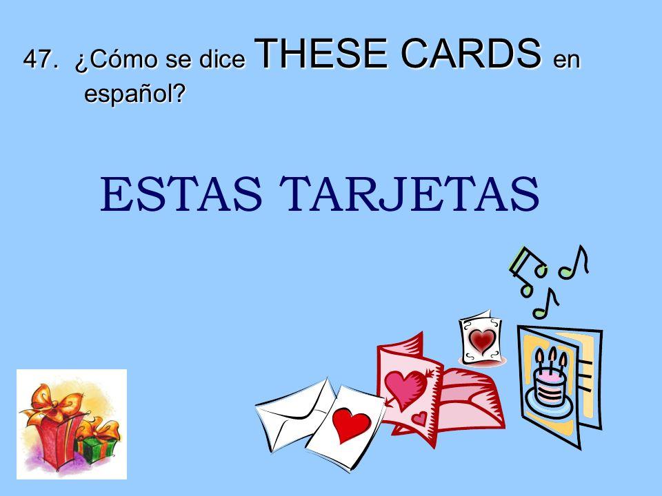 47. ¿Cómo se dice THESE CARDS en español
