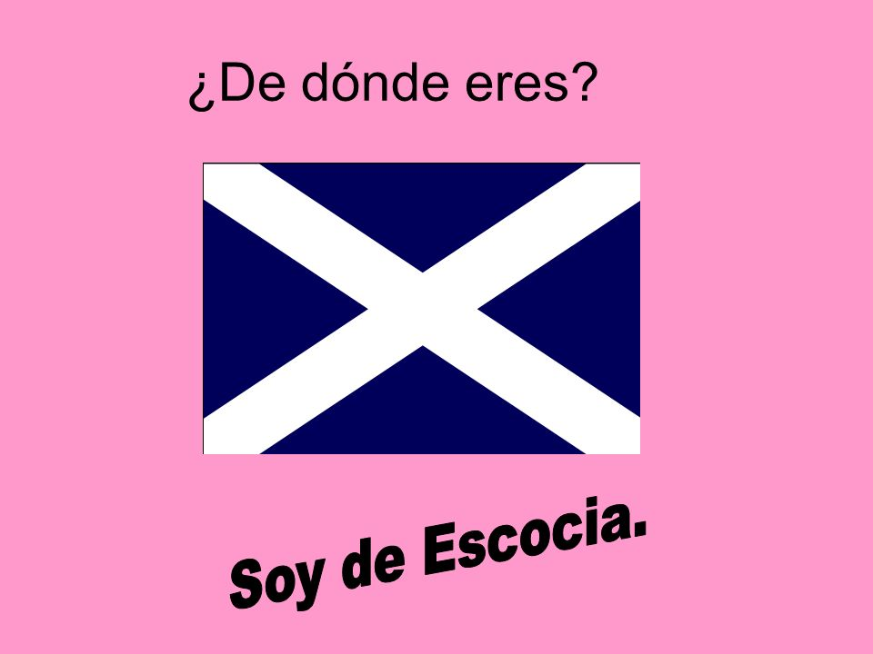 ¿De dónde eres Soy de Escocia.