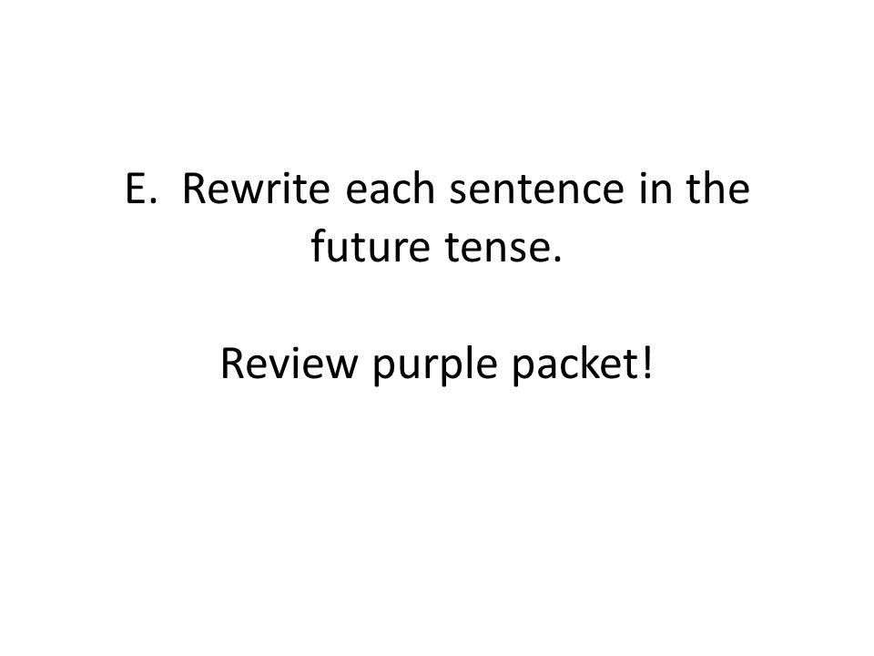 E. Rewrite each sentence in the future tense. Review purple packet!