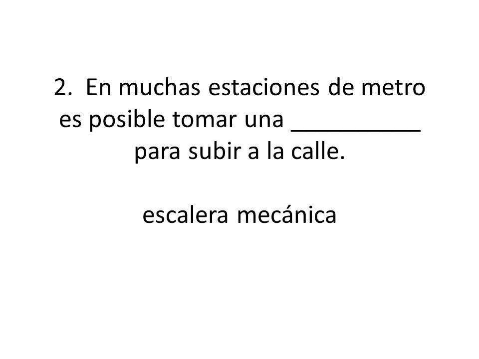 2. En muchas estaciones de metro es posible tomar una __________ para subir a la calle.