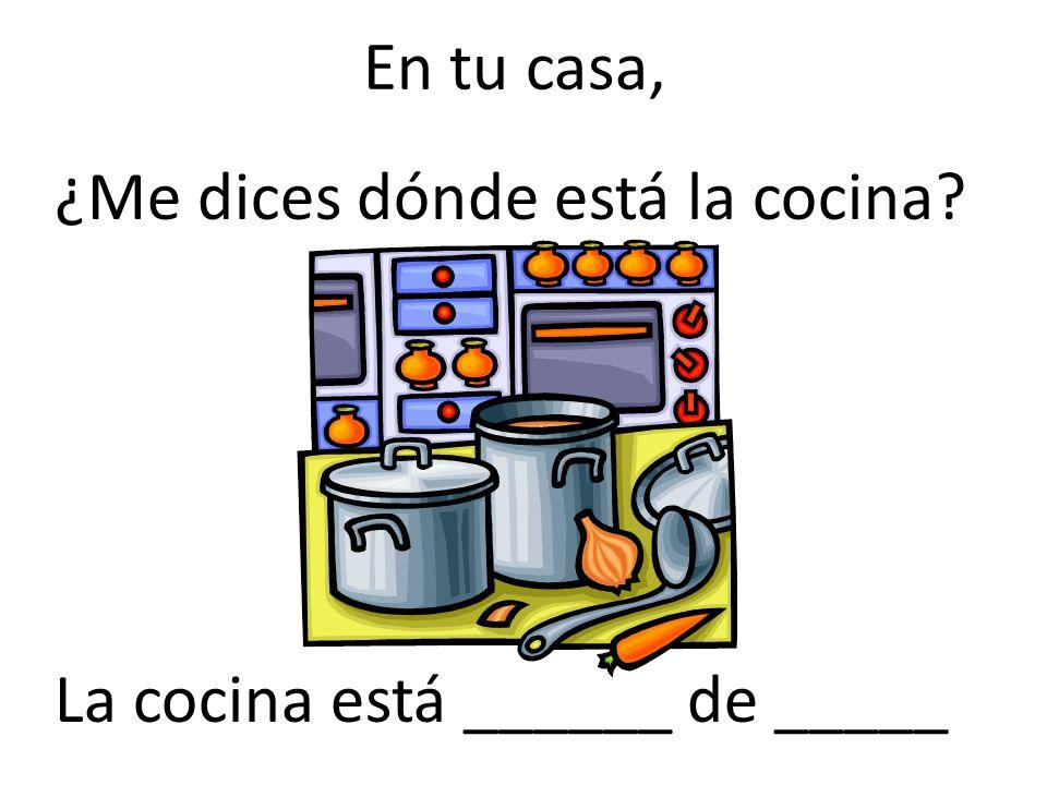 En tu casa, ¿Me dices dónde está la cocina La cocina está ______ de _____