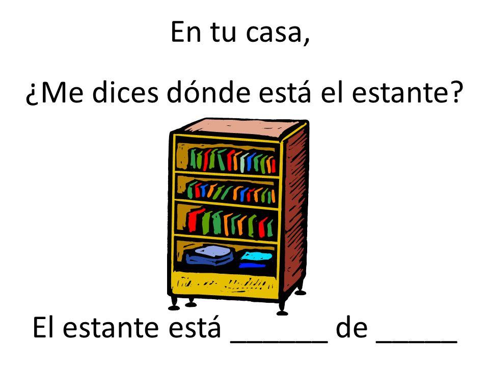 ¿Me dices dónde está el estante El estante está ______ de _____