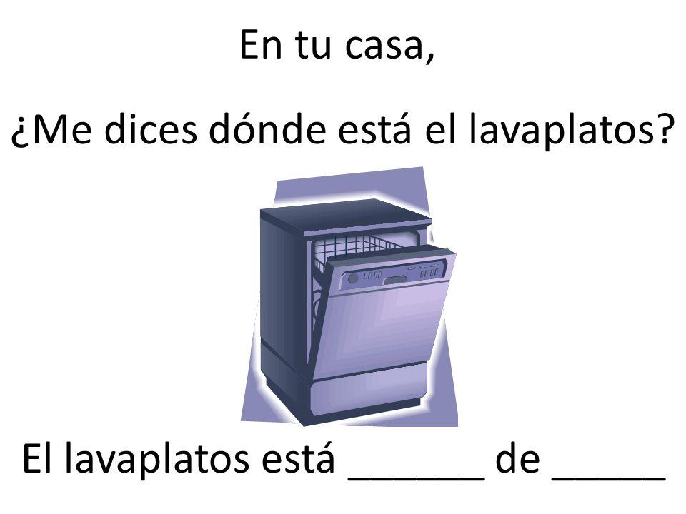 ¿Me dices dónde está el lavaplatos El lavaplatos está ______ de _____