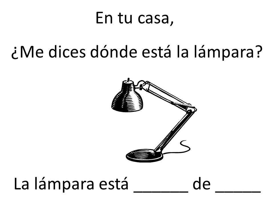 ¿Me dices dónde está la lámpara La lámpara está ______ de _____