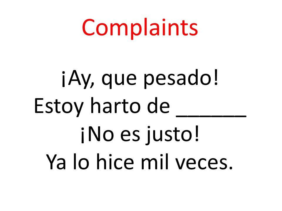 Complaints ¡Ay, que pesado. Estoy harto de ______ ¡No es justo