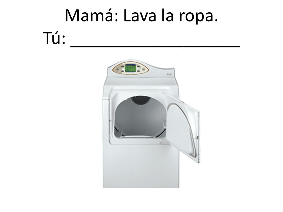 Mamá: Lava la ropa. Tú: __________________