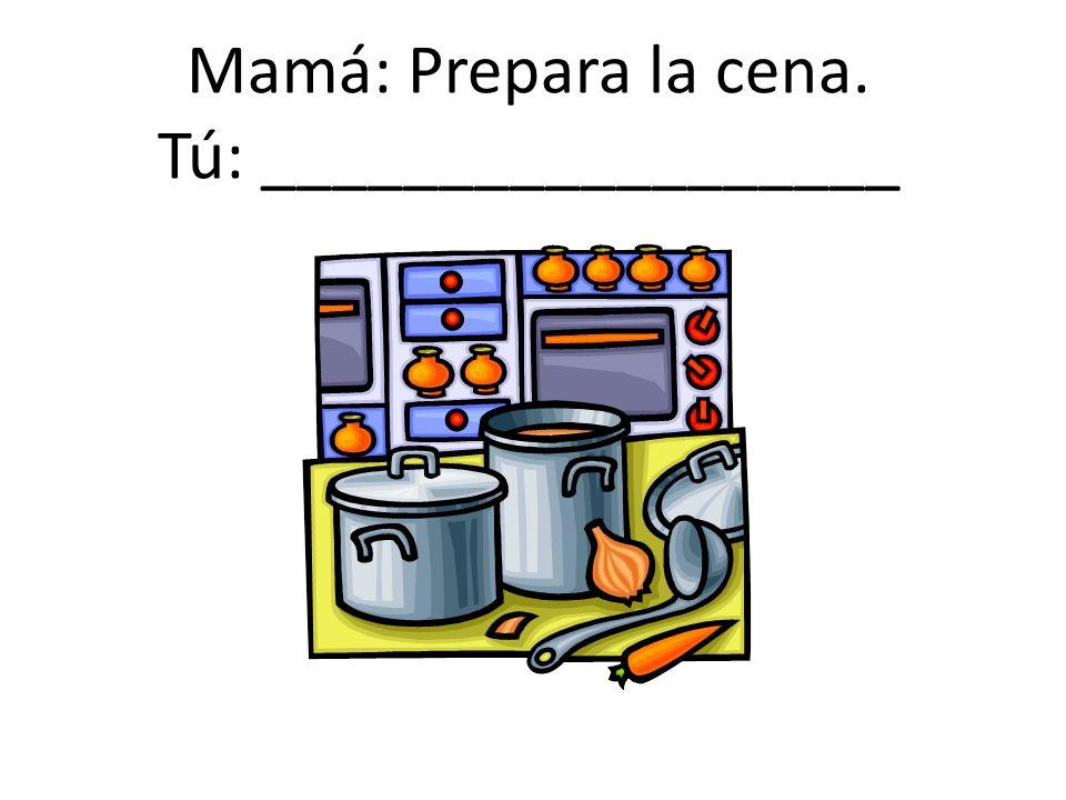 Mamá: Prepara la cena. Tú: __________________