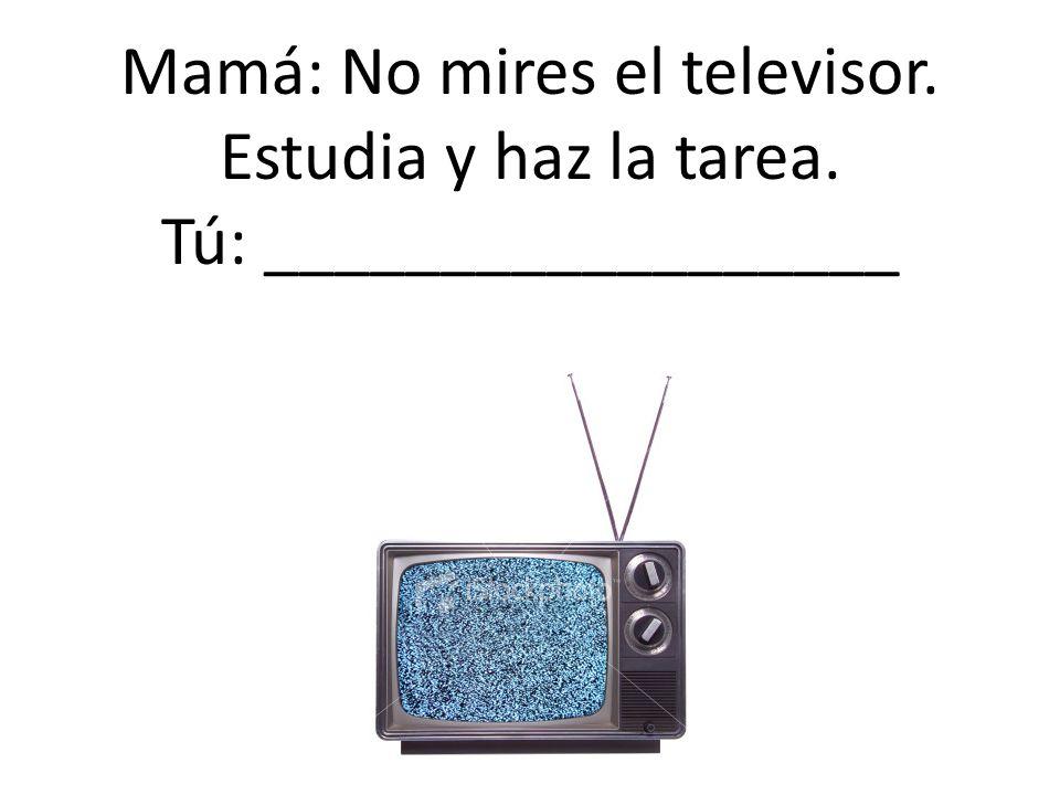 Mamá: No mires el televisor. Estudia y haz la tarea