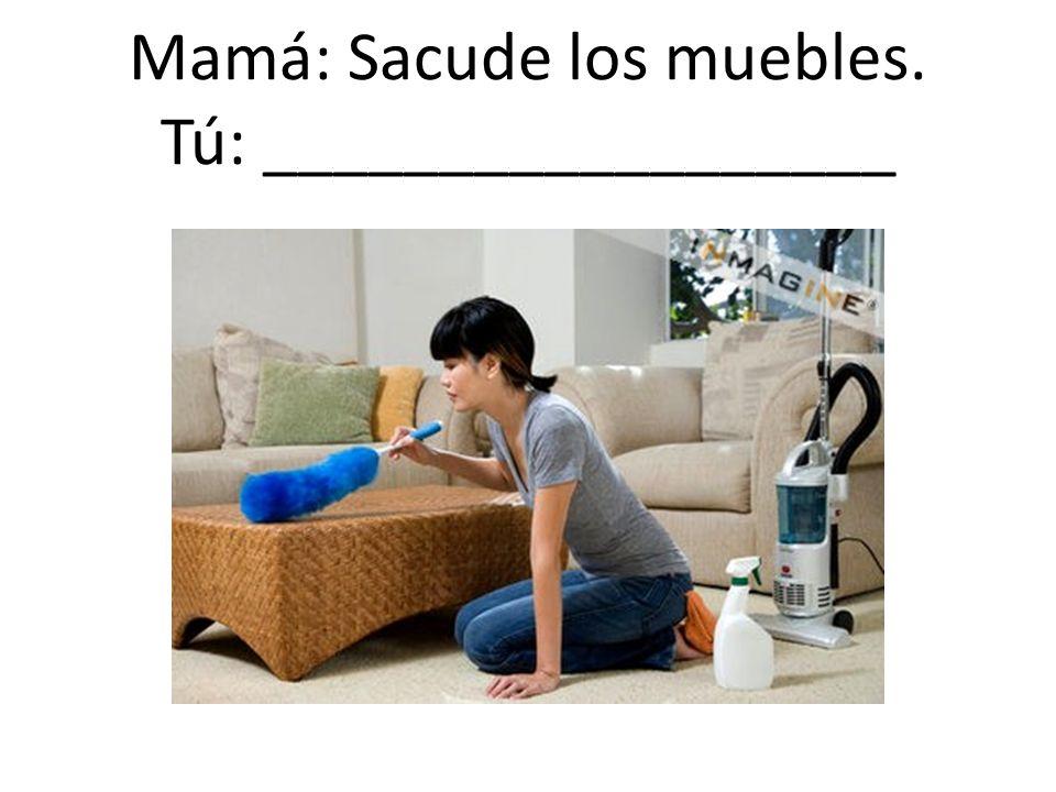 Mamá: Sacude los muebles. Tú: __________________