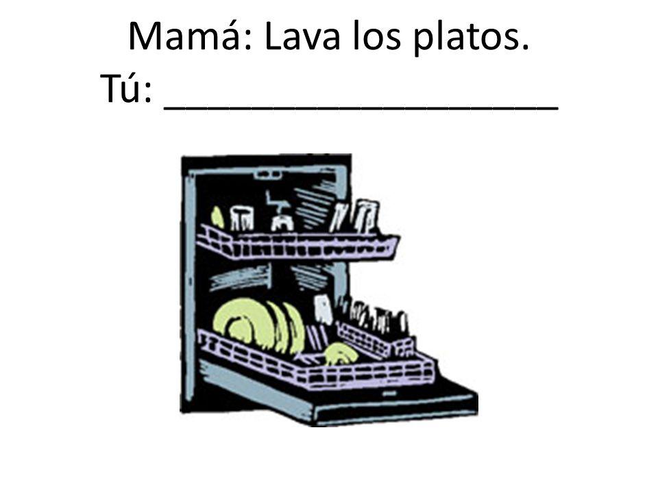 Mamá: Lava los platos. Tú: __________________