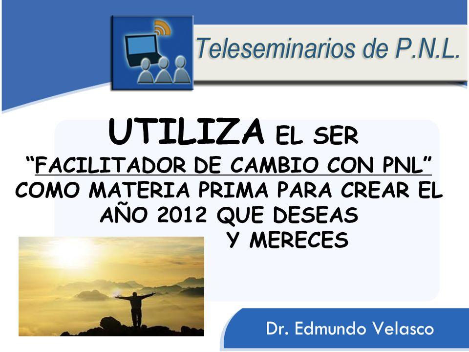 UTILIZA EL SER FACILITADOR DE CAMBIO CON PNL COMO MATERIA PRIMA PARA CREAR EL AÑO 2012 QUE DESEAS Y MERECES