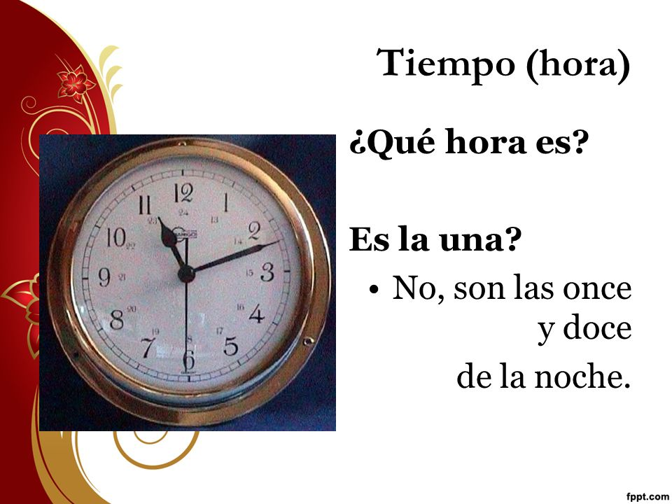 Tiempo (hora) ¿Qué hora es Es la una No, son las once y doce