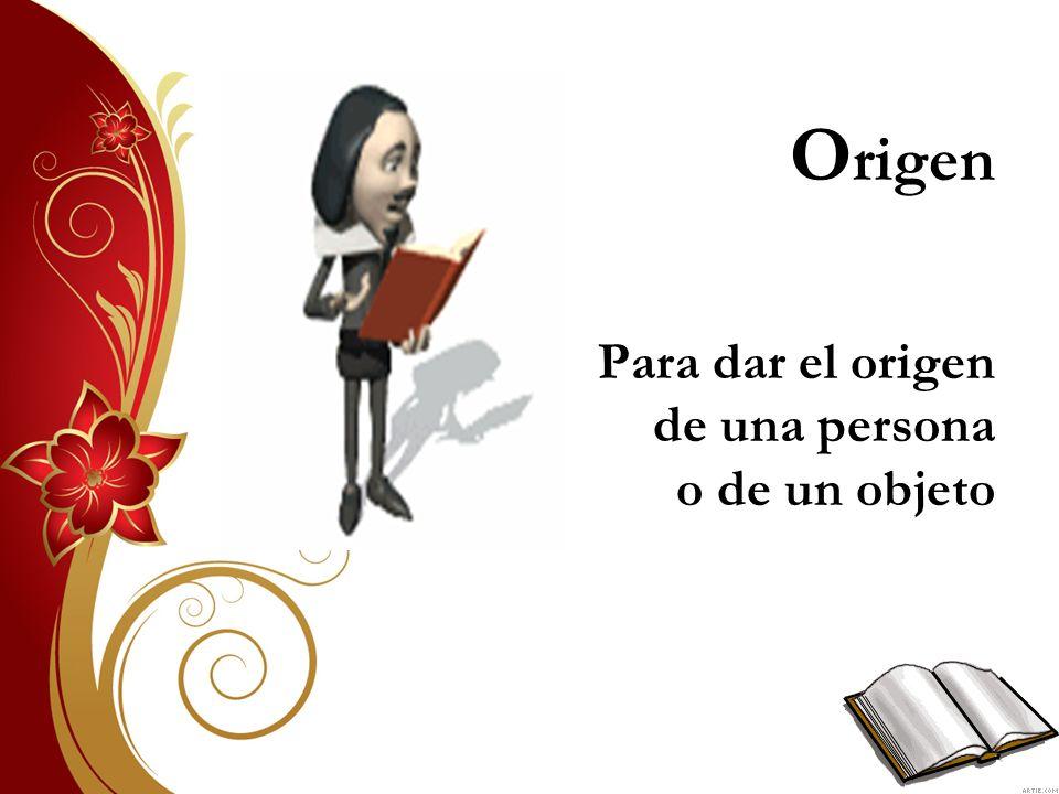 Origen Para dar el origen de una persona o de un objeto