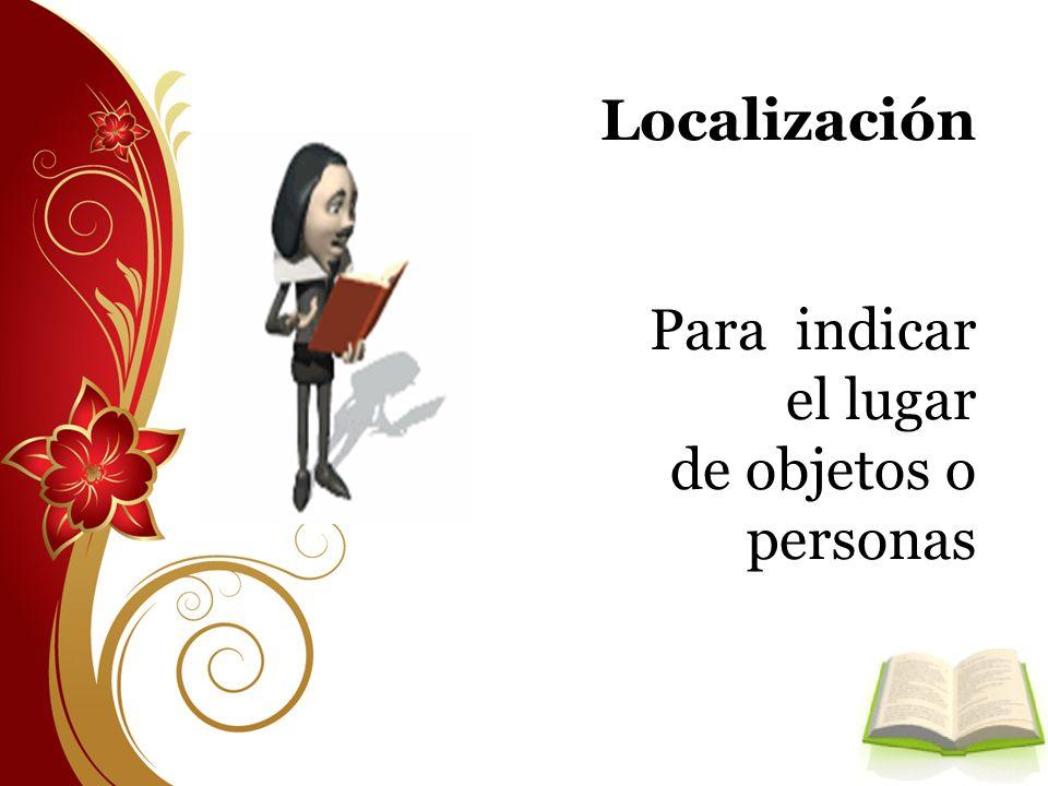 Localización Para indicar el lugar de objetos o personas