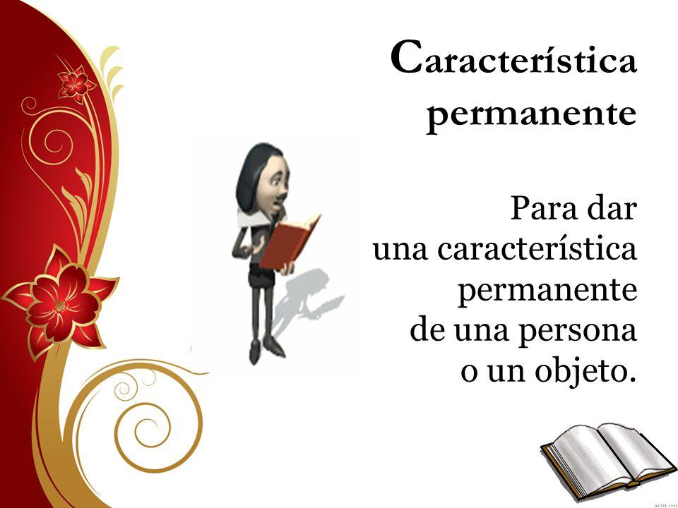 Característica permanente Para dar una característica permanente de una persona o un objeto.