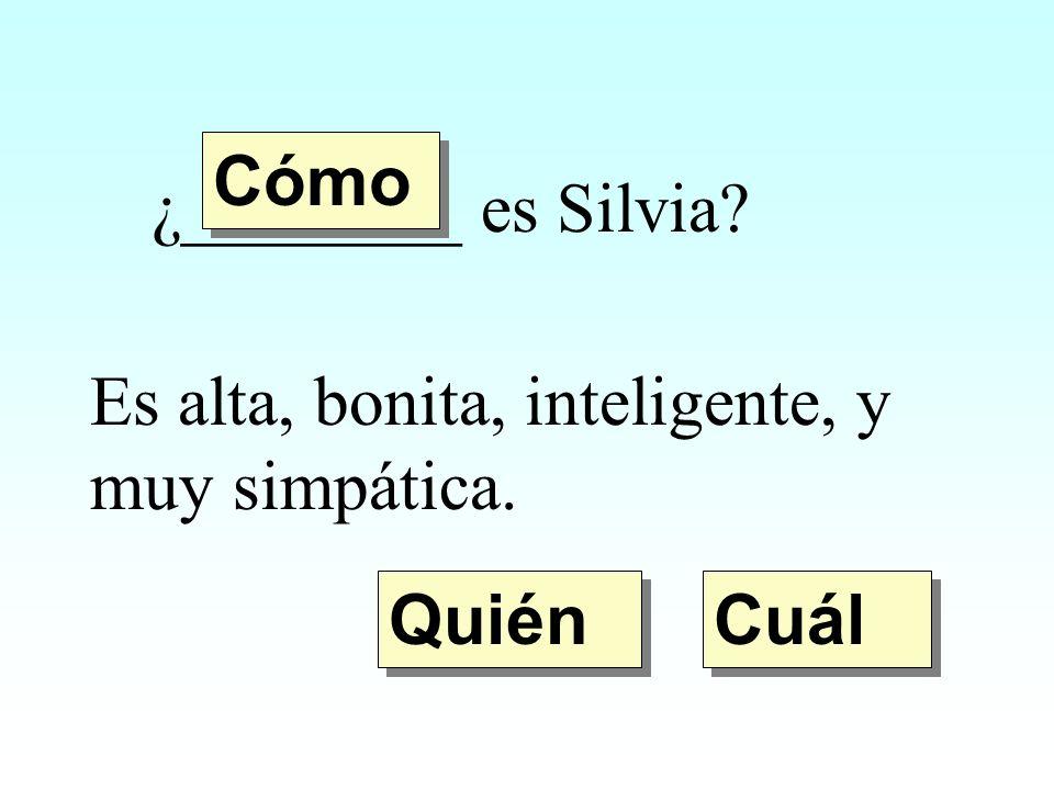 Cómo ¿________ es Silvia Es alta, bonita, inteligente, y muy simpática. Quién Cuál