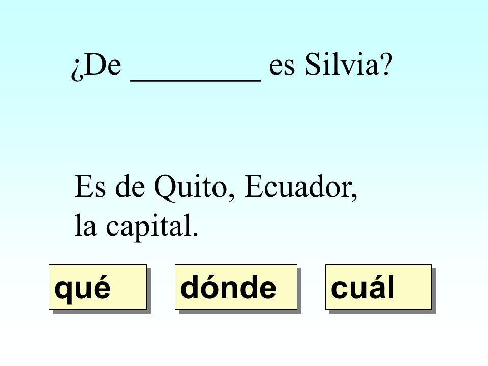 ¿De ________ es Silvia Es de Quito, Ecuador, la capital. qué dónde cuál