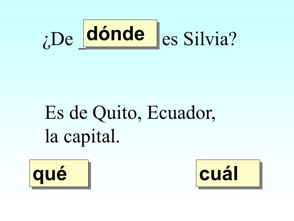dónde ¿De ________ es Silvia Es de Quito, Ecuador, la capital. qué cuál