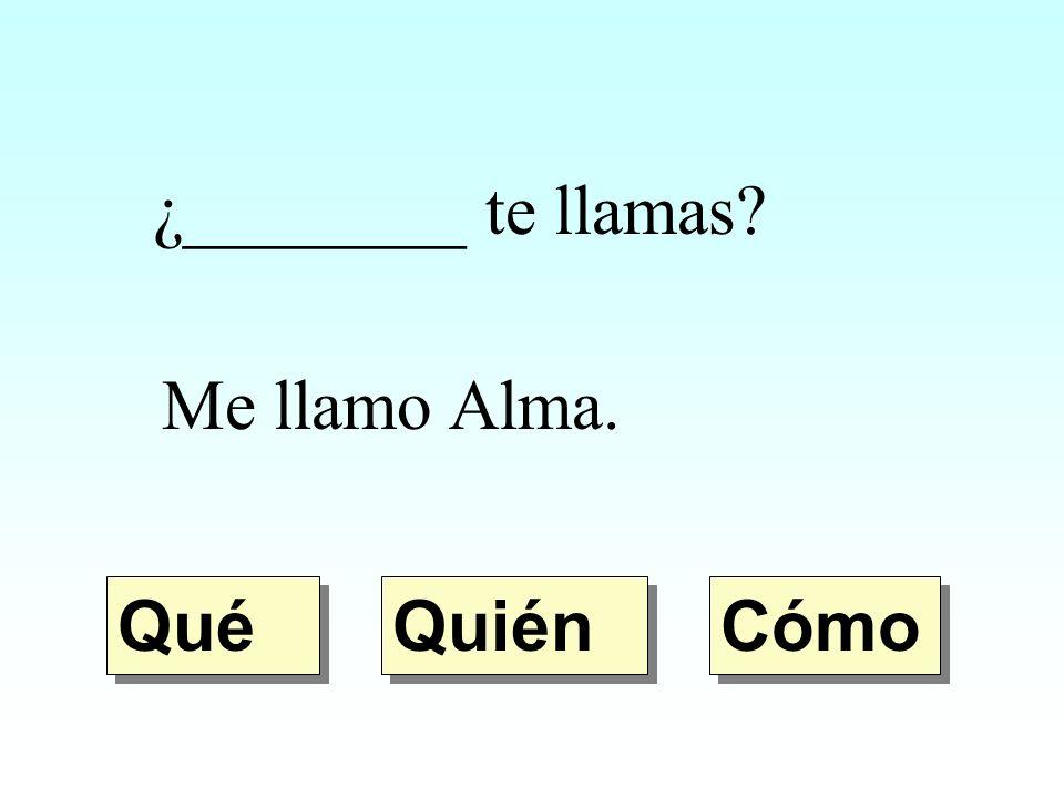 ¿________ te llamas Me llamo Alma. Qué Quién Cómo