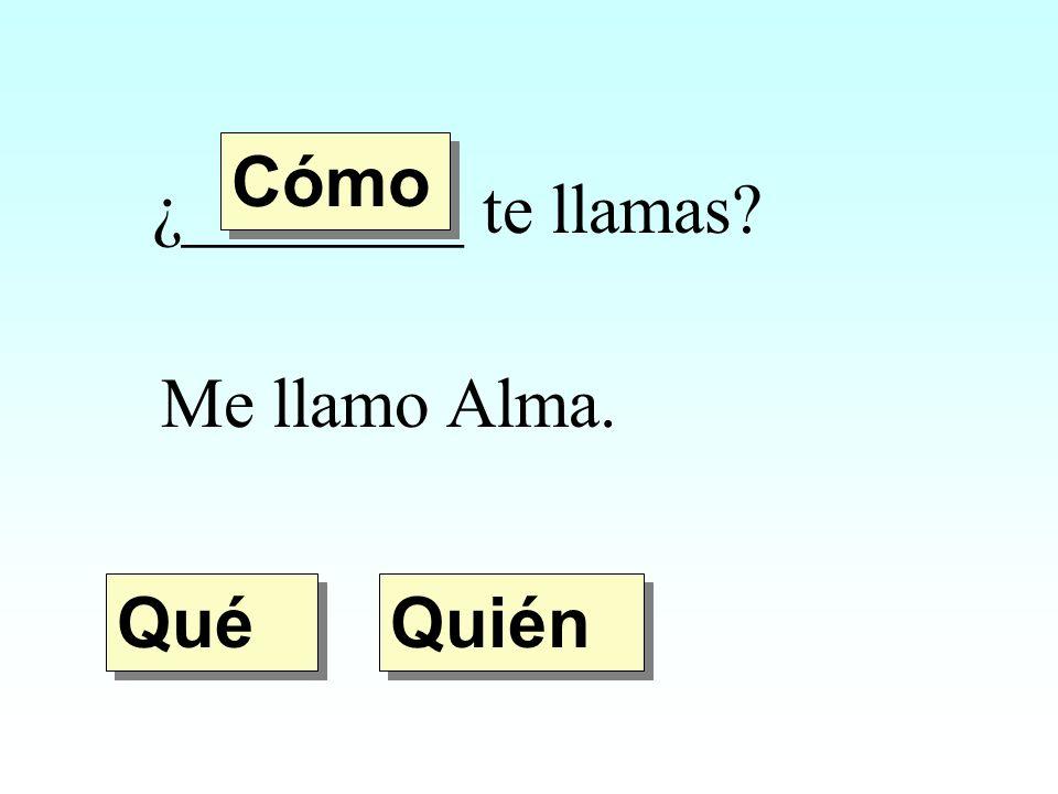 Cómo ¿________ te llamas Me llamo Alma. Qué Quién