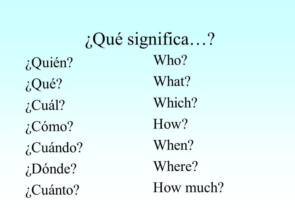 ¿Qué significa… Who ¿Quién What ¿Qué Which ¿Cuál How ¿Cómo