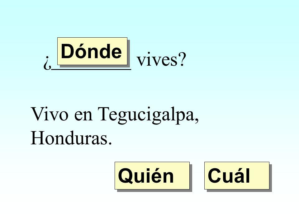 Dónde ¿________ vives Vivo en Tegucigalpa, Honduras. Quién Cuál