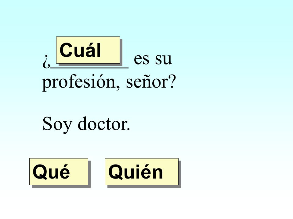 Cuál ¿________ es su profesión, señor Soy doctor. Qué Quién