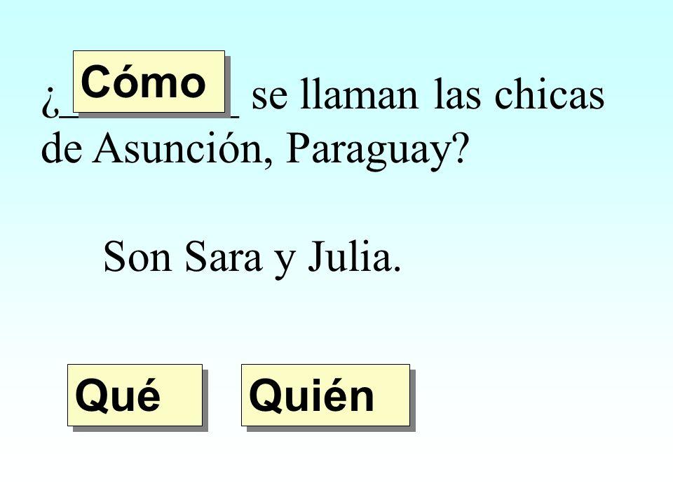 Cómo ¿________ se llaman las chicas de Asunción, Paraguay Son Sara y Julia. Qué Quién