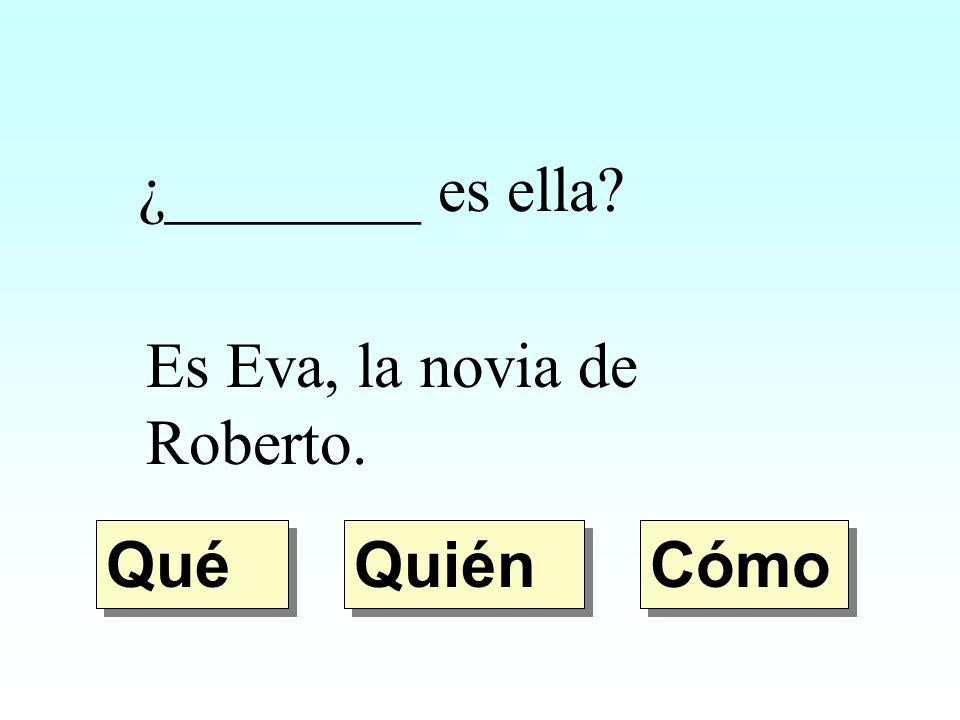 ¿________ es ella Es Eva, la novia de Roberto. Qué Quién Cómo