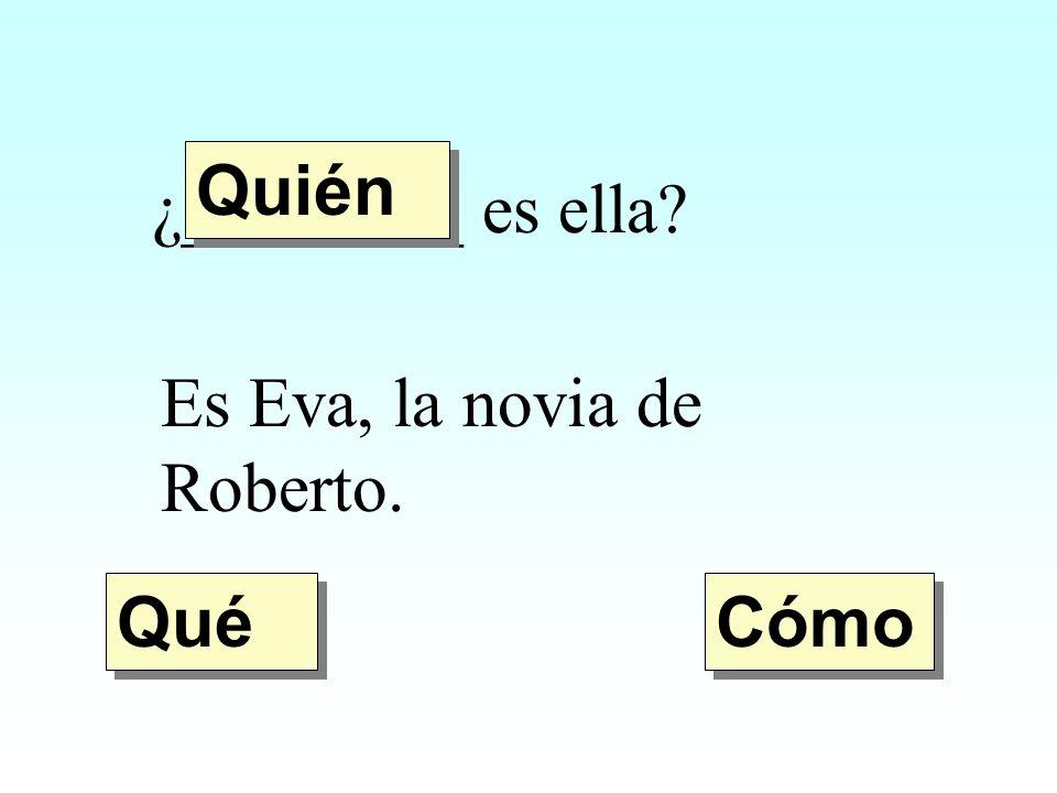 Quién ¿________ es ella Es Eva, la novia de Roberto. Qué Cómo