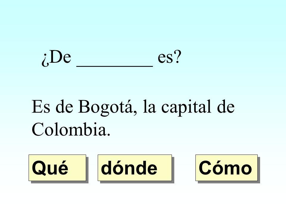 ¿De ________ es Es de Bogotá, la capital de Colombia. Qué dónde Cómo