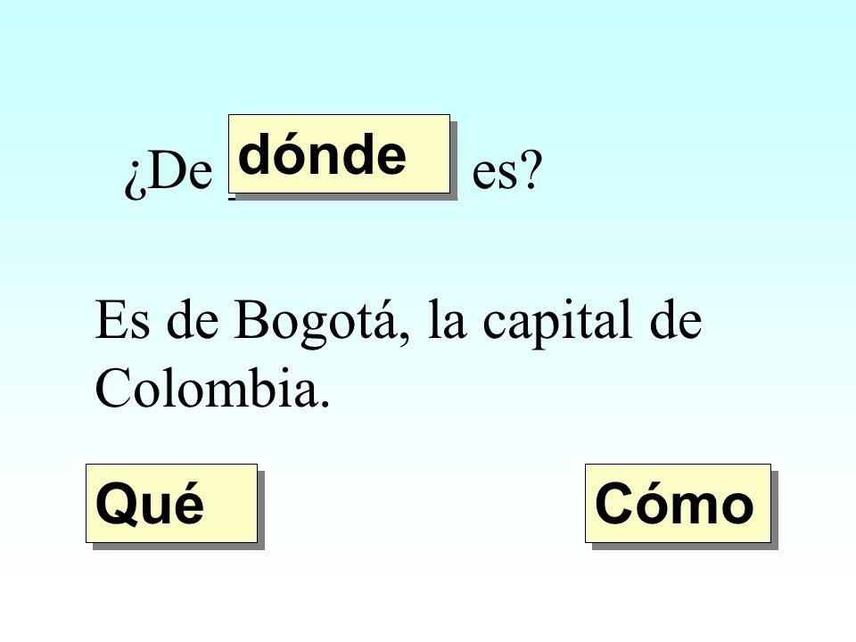 dónde ¿De ________ es Es de Bogotá, la capital de Colombia. Qué Cómo