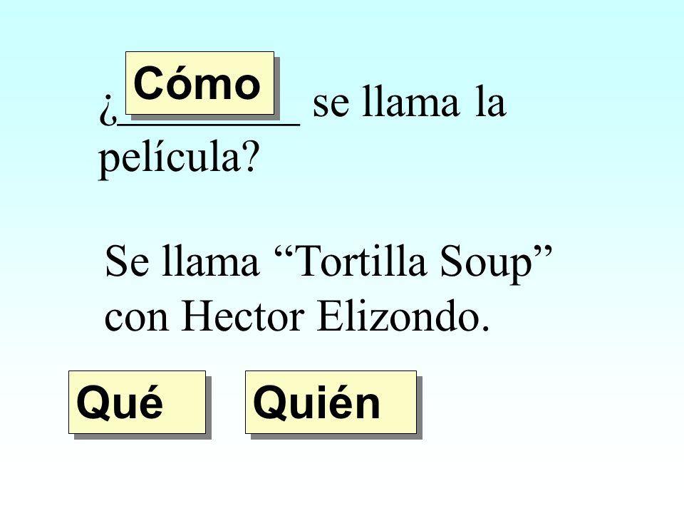 Cómo ¿________ se llama la película Se llama Tortilla Soup con Hector Elizondo. Qué Quién