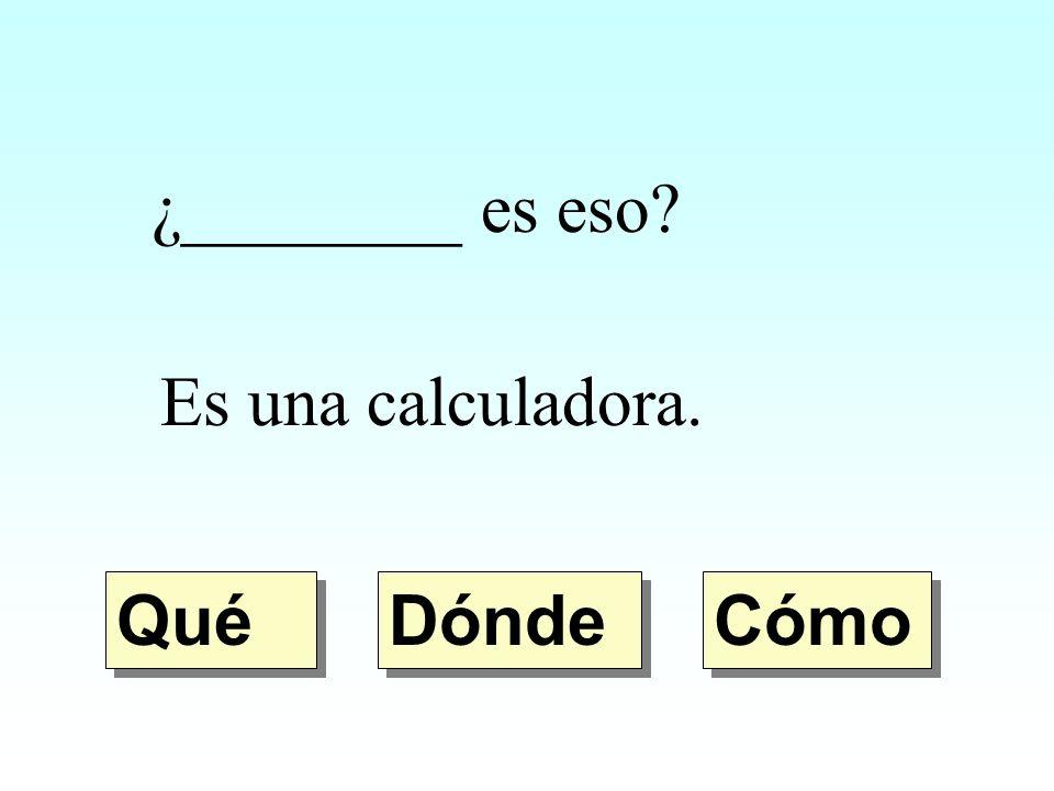 ¿________ es eso Es una calculadora. Qué Dónde Cómo